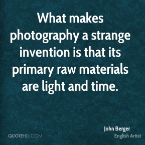 John Berger - What makes photography a strange invention is that its primary raw materials are light and time.