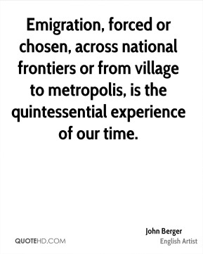 John Berger - Emigration, forced or chosen, across national frontiers or from village to metropolis, is the quintessential experience of our time.
