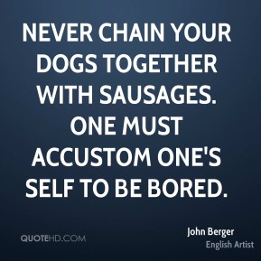 Never chain your dogs together with sausages. One must accustom one's self to be bored.
