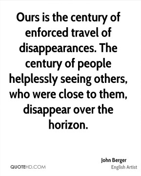 Ours is the century of enforced travel of disappearances. The century of people helplessly seeing others, who were close to them, disappear over the horizon.