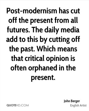 John Berger - Post-modernism has cut off the present from all futures. The daily media add to this by cutting off the past. Which means that critical opinion is often orphaned in the present.