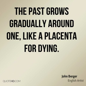 The past grows gradually around one, like a placenta for dying.