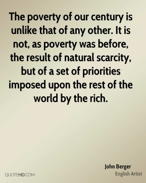 John Berger - The poverty of our century is unlike that of any other. It is not, as poverty was before, the result of natural scarcity, but of a set of priorities imposed upon the rest of the world by the rich.