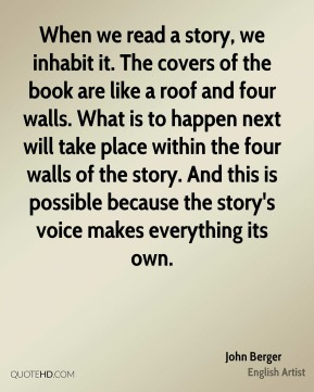 When we read a story, we inhabit it. The covers of the book are like a roof and four walls. What is to happen next will take place within the four walls of the story. And this is possible because the story's voice makes everything its own.