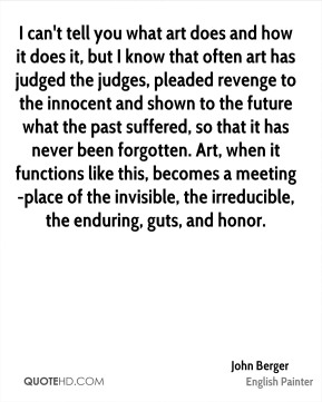 John Berger  - I can't tell you what art does and how it does it, but I know that often art has judged the judges, pleaded revenge to the innocent and shown to the future what the past suffered, so that it has never been forgotten. Art, when it functions like this, becomes a meeting-place of the invisible, the irreducible, the enduring, guts, and honor.