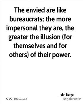 John Berger  - The envied are like bureaucrats; the more impersonal they are, the greater the illusion (for themselves and for others) of their power.
