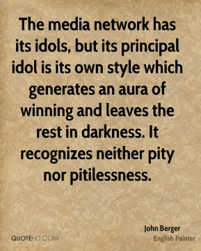 John Berger  - The media network has its idols, but its principal idol is its own style which generates an aura of winning and leaves the rest in darkness. It recognizes neither pity nor pitilessness.