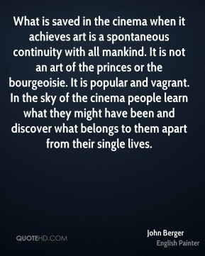 John Berger  - What is saved in the cinema when it achieves art is a spontaneous continuity with all mankind. It is not an art of the princes or the bourgeoisie. It is popular and vagrant. In the sky of the cinema people learn what they might have been and discover what belongs to them apart from their single lives.