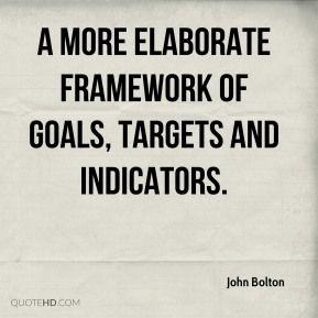 John Bolton  - a more elaborate framework of goals, targets and indicators.