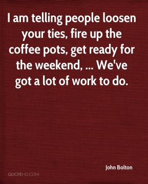 John Bolton  - I am telling people loosen your ties, fire up the coffee pots, get ready for the weekend, ... We've got a lot of work to do.