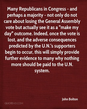 "John Bolton  - Many Republicans in Congress - and perhaps a majority - not only do not care about losing the General Assembly vote but actually see it as a ""make my day"" outcome. Indeed, once the vote is lost, and the adverse consequences predicted by the U.N.'s supporters begin to occur, this will simply provide further evidence to many why nothing more should be paid to the U.N. system."