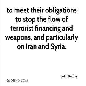 John Bolton  - to meet their obligations to stop the flow of terrorist financing and weapons, and particularly on Iran and Syria.