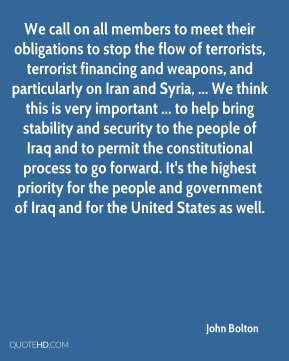 John Bolton  - We call on all members to meet their obligations to stop the flow of terrorists, terrorist financing and weapons, and particularly on Iran and Syria, ... We think this is very important ... to help bring stability and security to the people of Iraq and to permit the constitutional process to go forward. It's the highest priority for the people and government of Iraq and for the United States as well.