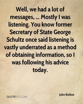John Bolton  - Well, we had a lot of messages, ... Mostly I was listening. You know former Secretary of State George Schultz once said listening is vastly underrated as a method of obtaining information, so I was following his advice today.