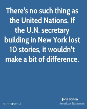 John Bolton - There's no such thing as the United Nations. If the U.N. secretary building in New York lost 10 stories, it wouldn't make a bit of difference.