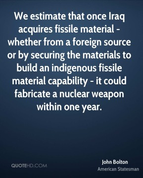We estimate that once Iraq acquires fissile material - whether from a foreign source or by securing the materials to build an indigenous fissile material capability - it could fabricate a nuclear weapon within one year.