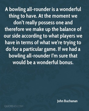 A bowling all-rounder is a wonderful thing to have. At the moment we don't really possess one and therefore we make up the balance of our side according to what players we have in terms of what we're trying to do for a particular game. If we had a bowling all-rounder I'm sure that would be a wonderful bonus.