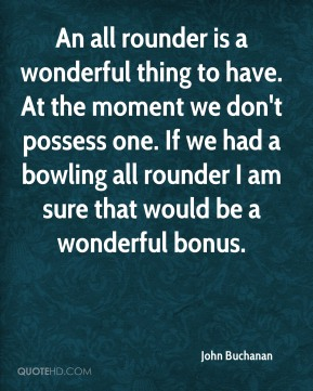 An all rounder is a wonderful thing to have. At the moment we don't possess one. If we had a bowling all rounder I am sure that would be a wonderful bonus.