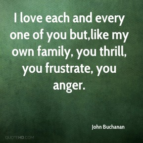 I love each and every one of you but,like my own family, you thrill, you frustrate, you anger.