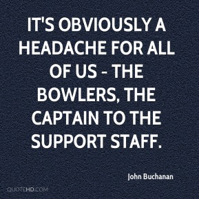 It's obviously a headache for all of us - the bowlers, the captain to the support staff.