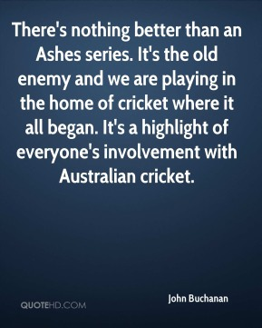 John Buchanan  - There's nothing better than an Ashes series. It's the old enemy and we are playing in the home of cricket where it all began. It's a highlight of everyone's involvement with Australian cricket.