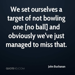 John Buchanan  - We set ourselves a target of not bowling one [no ball] and obviously we've just managed to miss that.