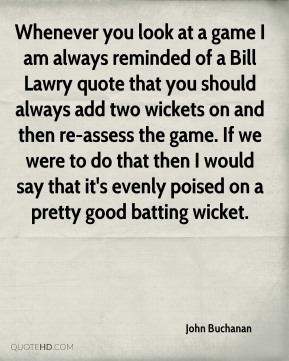 John Buchanan  - Whenever you look at a game I am always reminded of a Bill Lawry quote that you should always add two wickets on and then re-assess the game. If we were to do that then I would say that it's evenly poised on a pretty good batting wicket.