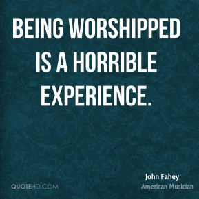 John Fahey - Being worshipped is a horrible experience.