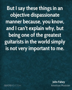 But I say these things in an objective dispassionate manner because, you know, and I can't explain why, but being one of the greatest guitarists in the world simply is not very important to me.