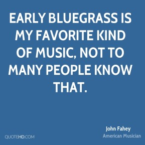 John Fahey - Early Bluegrass is my favorite kind of music, not to many people know that.