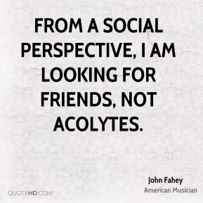 From a social perspective, I am looking for friends, not acolytes.