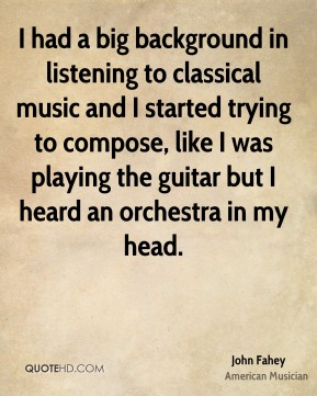 John Fahey - I had a big background in listening to classical music and I started trying to compose, like I was playing the guitar but I heard an orchestra in my head.