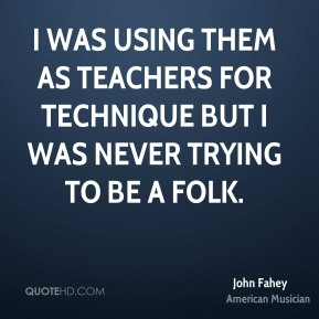 I was using them as teachers for technique but I was never trying to be a folk.