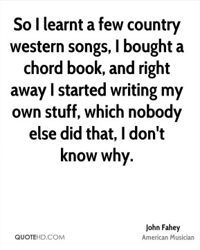 So I learnt a few country western songs, I bought a chord book, and right away I started writing my own stuff, which nobody else did that, I don't know why.