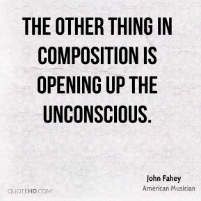 John Fahey - The other thing in composition is opening up the unconscious.
