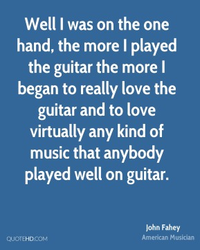 John Fahey - Well I was on the one hand, the more I played the guitar the more I began to really love the guitar and to love virtually any kind of music that anybody played well on guitar.