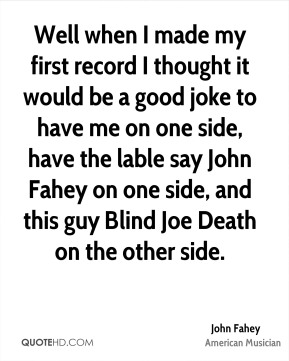 Well when I made my first record I thought it would be a good joke to have me on one side, have the lable say John Fahey on one side, and this guy Blind Joe Death on the other side.