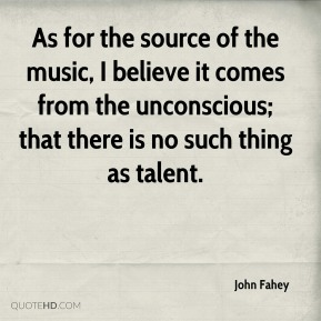 As for the source of the music, I believe it comes from the unconscious; that there is no such thing as talent.