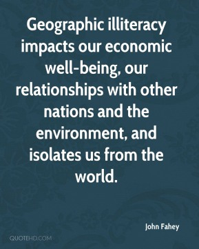 John Fahey  - Geographic illiteracy impacts our economic well-being, our relationships with other nations and the environment, and isolates us from the world.