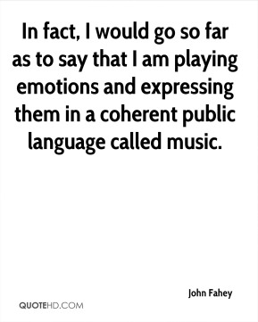 John Fahey  - In fact, I would go so far as to say that I am playing emotions and expressing them in a coherent public language called music.