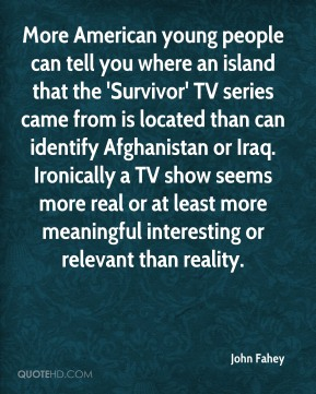 John Fahey  - More American young people can tell you where an island that the 'Survivor' TV series came from is located than can identify Afghanistan or Iraq. Ironically a TV show seems more real or at least more meaningful interesting or relevant than reality.