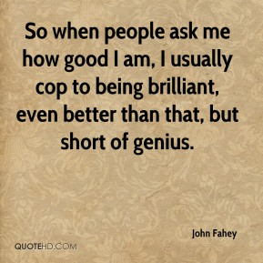 So when people ask me how good I am, I usually cop to being brilliant, even better than that, but short of genius.
