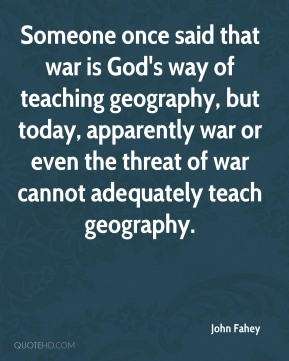 Someone once said that war is God's way of teaching geography, but today, apparently war or even the threat of war cannot adequately teach geography.