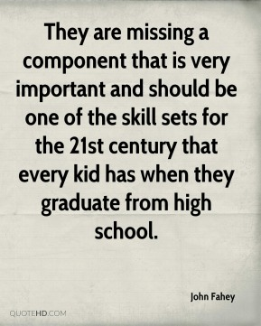 They are missing a component that is very important and should be one of the skill sets for the 21st century that every kid has when they graduate from high school.