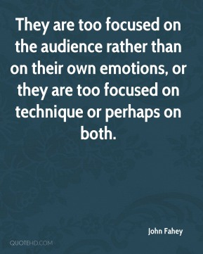 They are too focused on the audience rather than on their own emotions, or they are too focused on technique or perhaps on both.