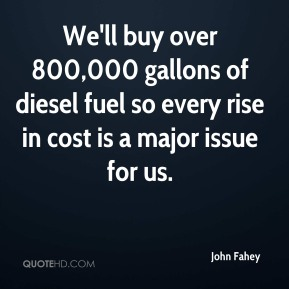 John Fahey  - We'll buy over 800,000 gallons of diesel fuel so every rise in cost is a major issue for us.