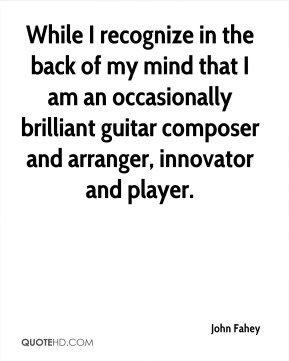 John Fahey  - While I recognize in the back of my mind that I am an occasionally brilliant guitar composer and arranger, innovator and player.