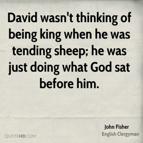 David wasn't thinking of being king when he was tending sheep; he was just doing what God sat before him.