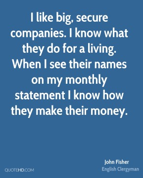 John Fisher - I like big, secure companies. I know what they do for a living. When I see their names on my monthly statement I know how they make their money.