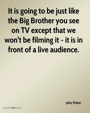 It is going to be just like the Big Brother you see on TV except that we won't be filming it - it is in front of a live audience.